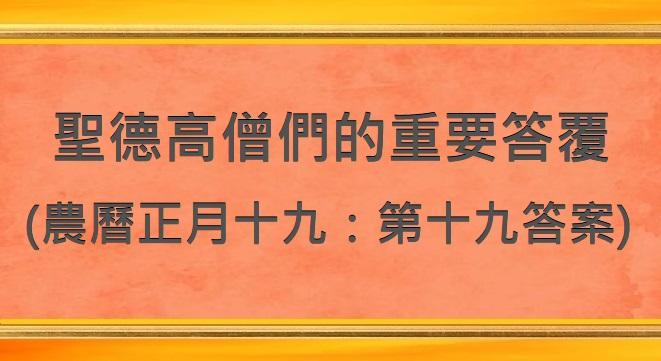 聖德高僧們的重要答覆(農曆正月十九:第十九答案)