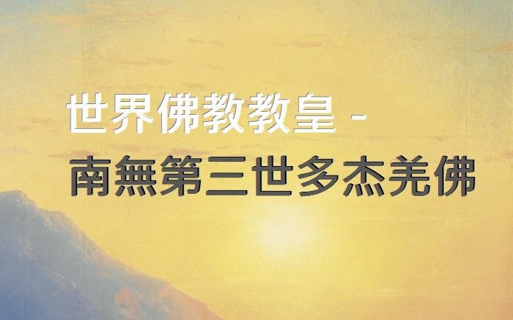 世界佛教教皇 -南無第三世多杰羌佛 第三世多杰羌佛 多杰羌佛 多杰羌佛第三世 教皇