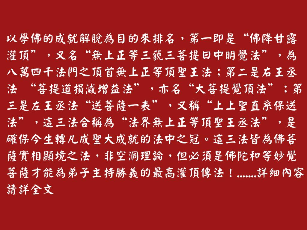"""以學佛的成就解脫為目的來排名,第一即是""""佛降甘露灌頂"""",又名""""無上正等三藐三菩提日中明覺法"""",為八萬四千法門之頂首無上正等頂聖王法;第二是右王丞法 """"菩提道損減增益法"""",亦名""""大菩提覺頂法"""";第三是左王丞法""""送菩薩一表"""",又稱""""上上聖直系保送法"""",這三法合稱為""""法界無上正等頂聖王丞法"""",是確保今生轉凡成聖大成就的法中之冠。這三法皆為佛菩薩實相顯境之法,非空洞理論,但必須是佛陀和等妙覺菩薩才能為弟子主持勝義的最高灌頂傳法!"""